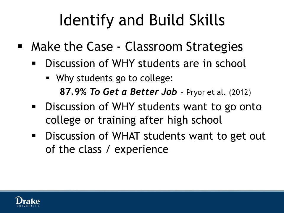 Identify and Build Skills  Make the Case - Classroom Strategies  Discussion of WHY students are in school  Why students go to college: 87.9% To Get a Better Job - Pryor et al.