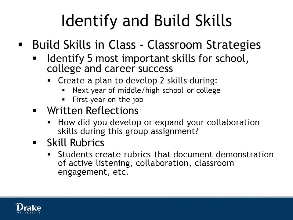 Identify and Build Skills  Build Skills in Class - Classroom Strategies  Identify 5 most important skills for school, college and career success  Create a plan to develop 2 skills during:  Next year of middle/high school or college  First year on the job  Written Reflections  How did you develop or expand your collaboration skills during this group assignment.