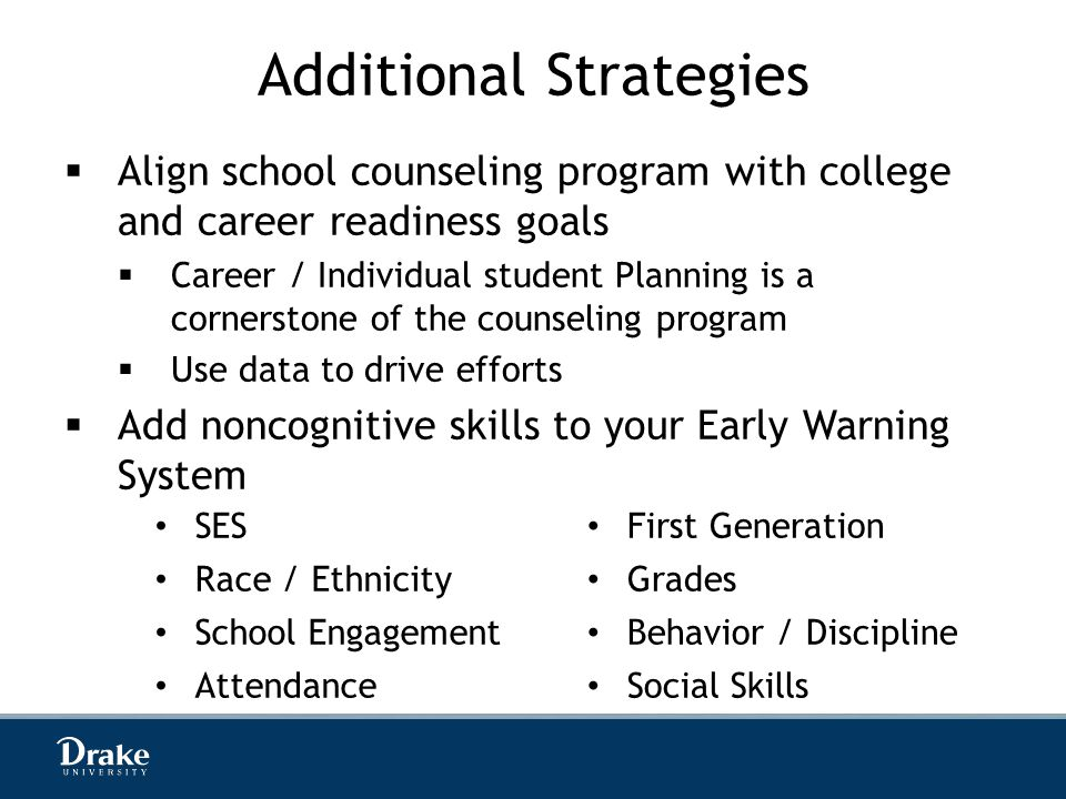 Additional Strategies  Align school counseling program with college and career readiness goals  Career / Individual student Planning is a cornerstone of the counseling program  Use data to drive efforts  Add noncognitive skills to your Early Warning System SES First Generation Race / Ethnicity Grades School Engagement Behavior / Discipline Attendance Social Skills
