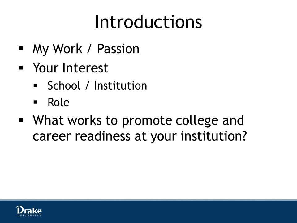 Introductions  My Work / Passion  Your Interest  School / Institution  Role  What works to promote college and career readiness at your institution