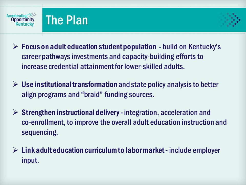  Focus on adult education student population - build on Kentucky's career pathways investments and capacity-building efforts to increase credential attainment for lower-skilled adults.