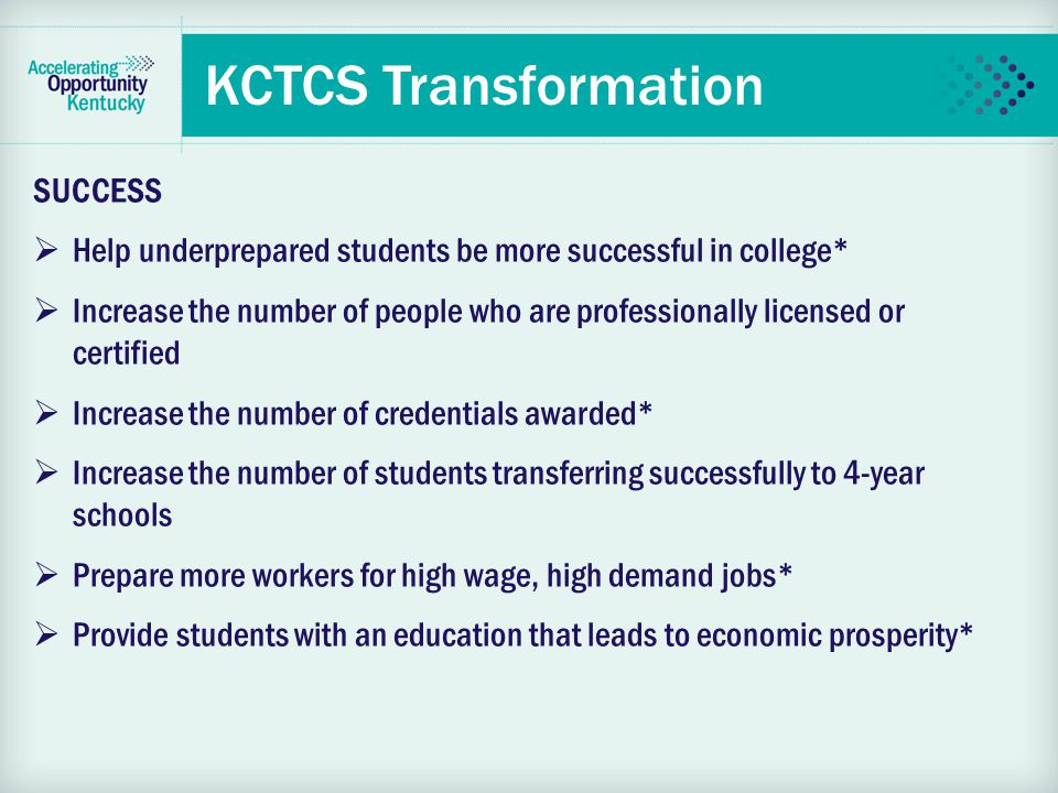 KCTCS Transformation SUCCESS  Help underprepared students be more successful in college*  Increase the number of people who are professionally licensed or certified  Increase the number of credentials awarded*  Increase the number of students transferring successfully to 4-year schools  Prepare more workers for high wage, high demand jobs*  Provide students with an education that leads to economic prosperity*