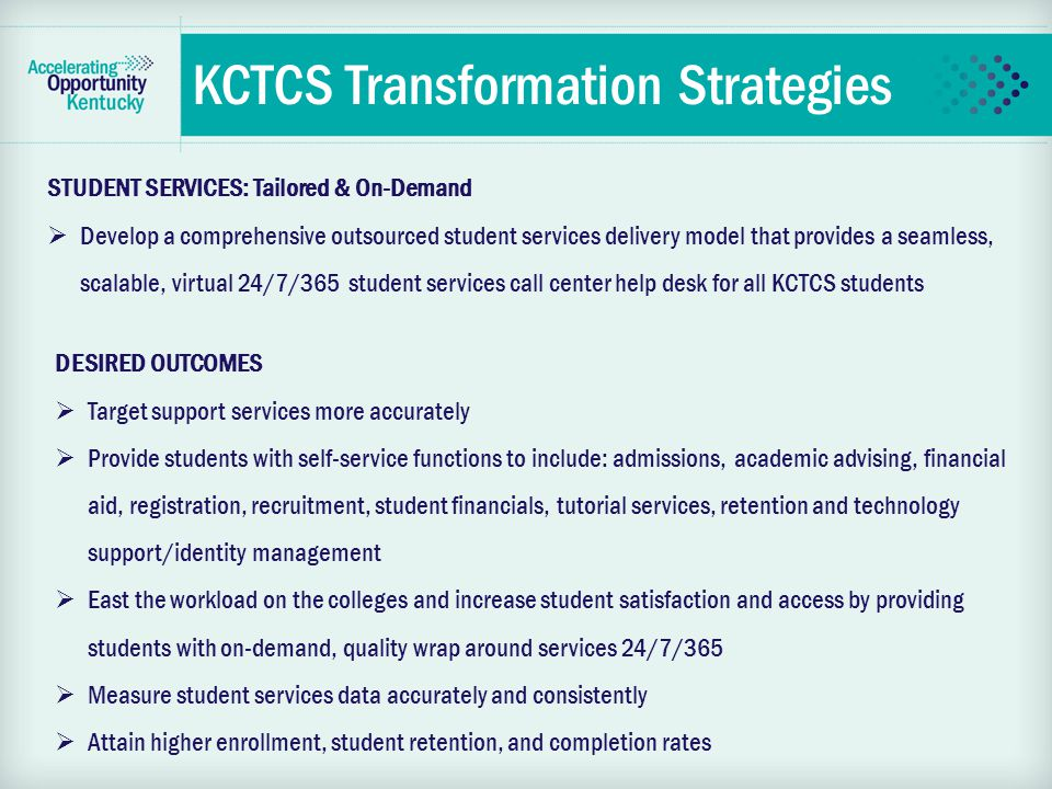 KCTCS Transformation Strategies STUDENT SERVICES: Tailored & On-Demand  Develop a comprehensive outsourced student services delivery model that provides a seamless, scalable, virtual 24/7/365 student services call center help desk for all KCTCS students DESIRED OUTCOMES  Target support services more accurately  Provide students with self-service functions to include: admissions, academic advising, financial aid, registration, recruitment, student financials, tutorial services, retention and technology support/identity management  East the workload on the colleges and increase student satisfaction and access by providing students with on-demand, quality wrap around services 24/7/365  Measure student services data accurately and consistently  Attain higher enrollment, student retention, and completion rates