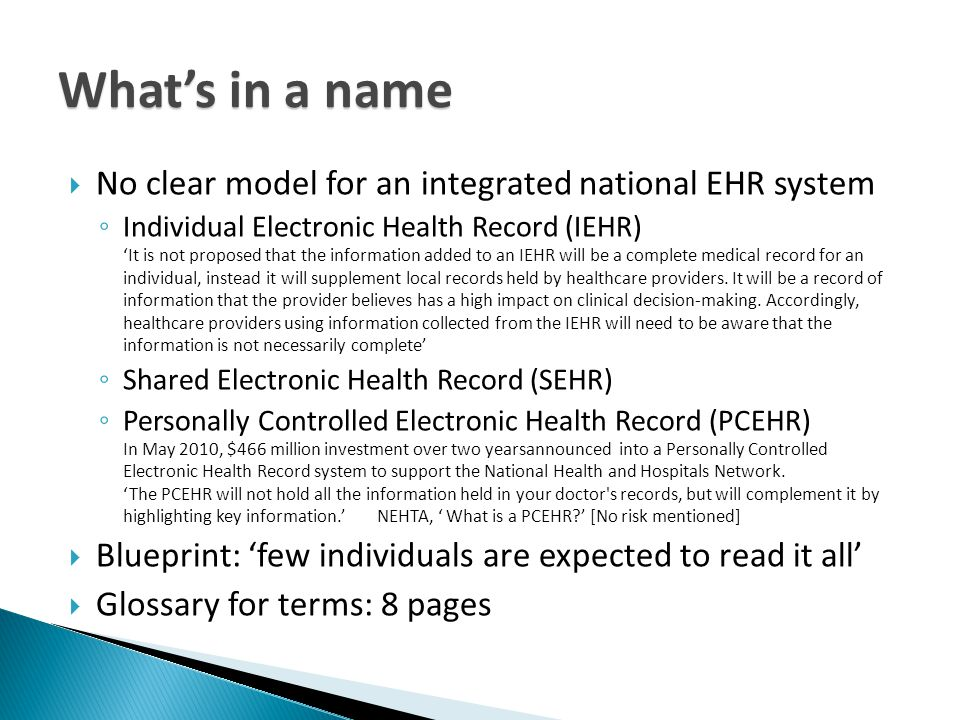 What's in a name  No clear model for an integrated national EHR system ◦ Individual Electronic Health Record (IEHR) 'It is not proposed that the information added to an IEHR will be a complete medical record for an individual, instead it will supplement local records held by healthcare providers.