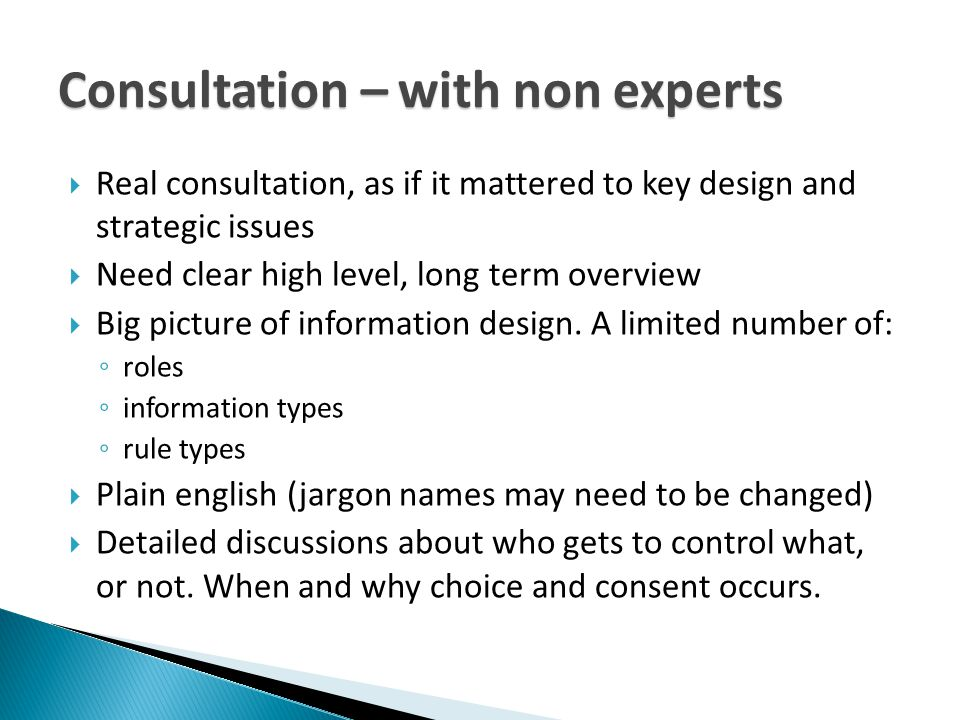 Consultation – with non experts  Real consultation, as if it mattered to key design and strategic issues  Need clear high level, long term overview  Big picture of information design.