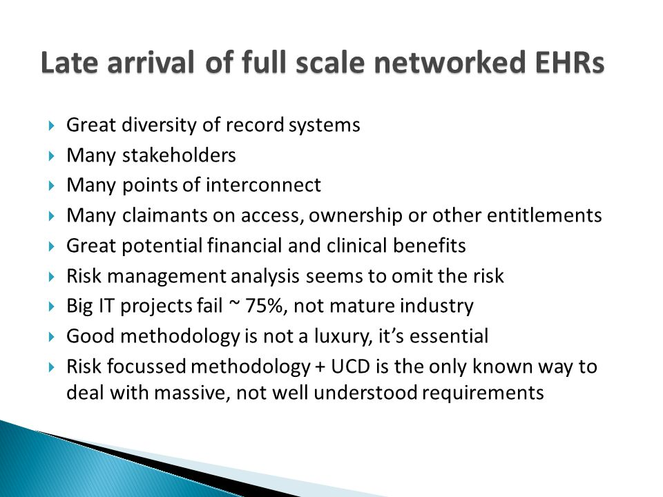 Late arrival of full scale networked EHRs  Great diversity of record systems  Many stakeholders  Many points of interconnect  Many claimants on access, ownership or other entitlements  Great potential financial and clinical benefits  Risk management analysis seems to omit the risk  Big IT projects fail ~ 75%, not mature industry  Good methodology is not a luxury, it's essential  Risk focussed methodology + UCD is the only known way to deal with massive, not well understood requirements