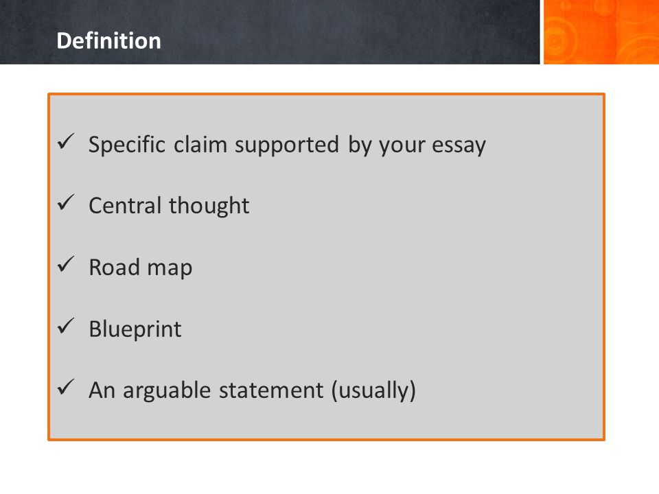 Definition Specific claim supported by your essay Central thought Road map Blueprint An arguable statement (usually)