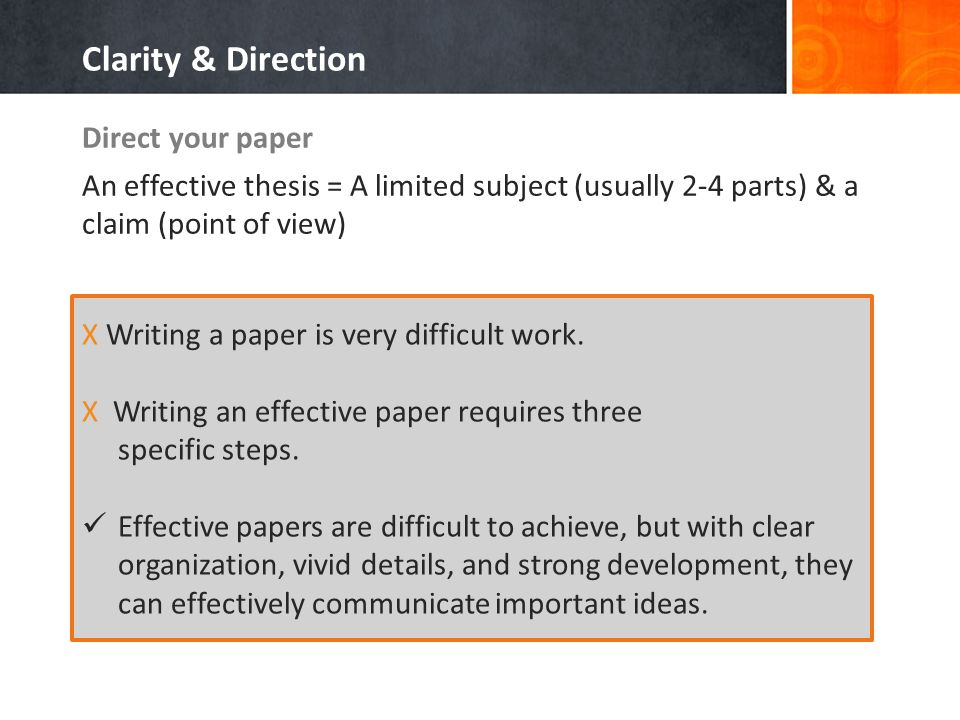 Direct your paper An effective thesis = A limited subject (usually 2-4 parts) & a claim (point of view) Clarity & Direction X Writing a paper is very difficult work.