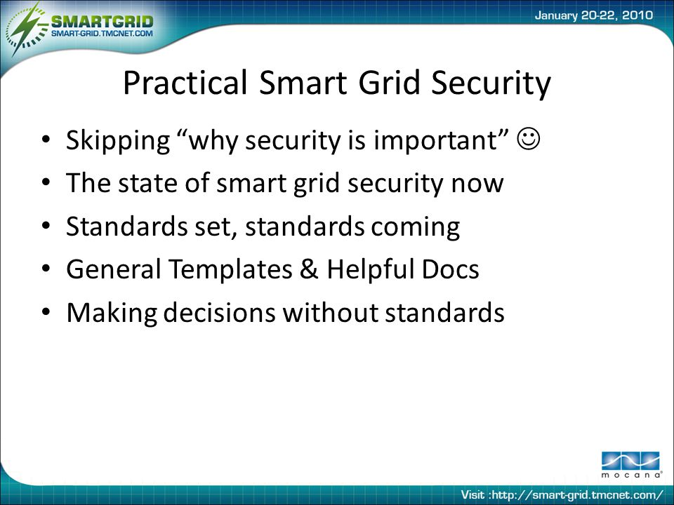 Practical Smart Grid Security Skipping why security is important The state of smart grid security now Standards set, standards coming General Templates & Helpful Docs Making decisions without standards