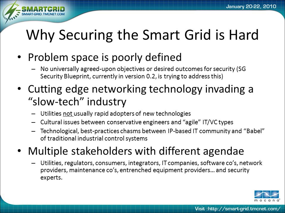 Why Securing the Smart Grid is Hard Problem space is poorly defined – No universally agreed-upon objectives or desired outcomes for security (SG Security Blueprint, currently in version 0.2, is trying to address this) Cutting edge networking technology invading a slow-tech industry – Utilities not usually rapid adopters of new technologies – Cultural issues between conservative engineers and agile IT/VC types – Technological, best-practices chasms between IP-based IT community and Babel of traditional industrial control systems Multiple stakeholders with different agendae – Utilities, regulators, consumers, integrators, IT companies, software co's, network providers, maintenance co's, entrenched equipment providers… and security experts.
