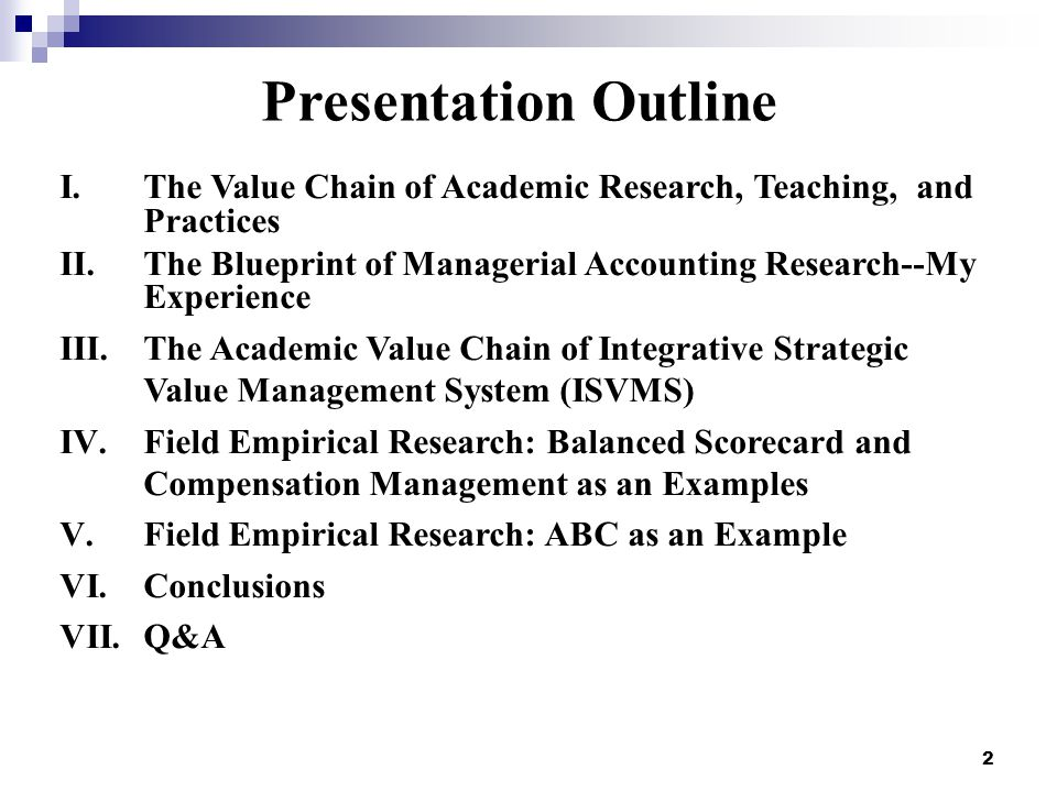 Presentation Outline I.The Value Chain of Academic Research, Teaching, and Practices II.The Blueprint of Managerial Accounting Research--My Experience III.The Academic Value Chain of Integrative Strategic Value Management System (ISVMS) IV.Field Empirical Research: Balanced Scorecard and Compensation Management as an Examples V.Field Empirical Research: ABC as an Example VI.Conclusions VII.Q&A 2