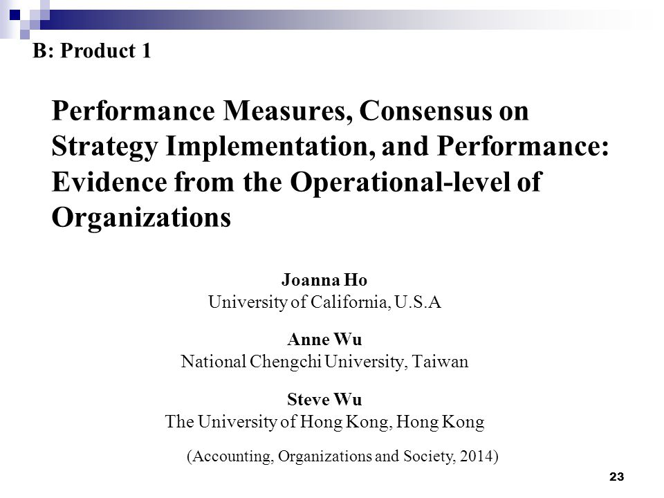 Performance Measures, Consensus on Strategy Implementation, and Performance: Evidence from the Operational-level of Organizations Joanna Ho University of California, U.S.A Anne Wu National Chengchi University, Taiwan Steve Wu The University of Hong Kong, Hong Kong 23 (Accounting, Organizations and Society, 2014) B: Product 1