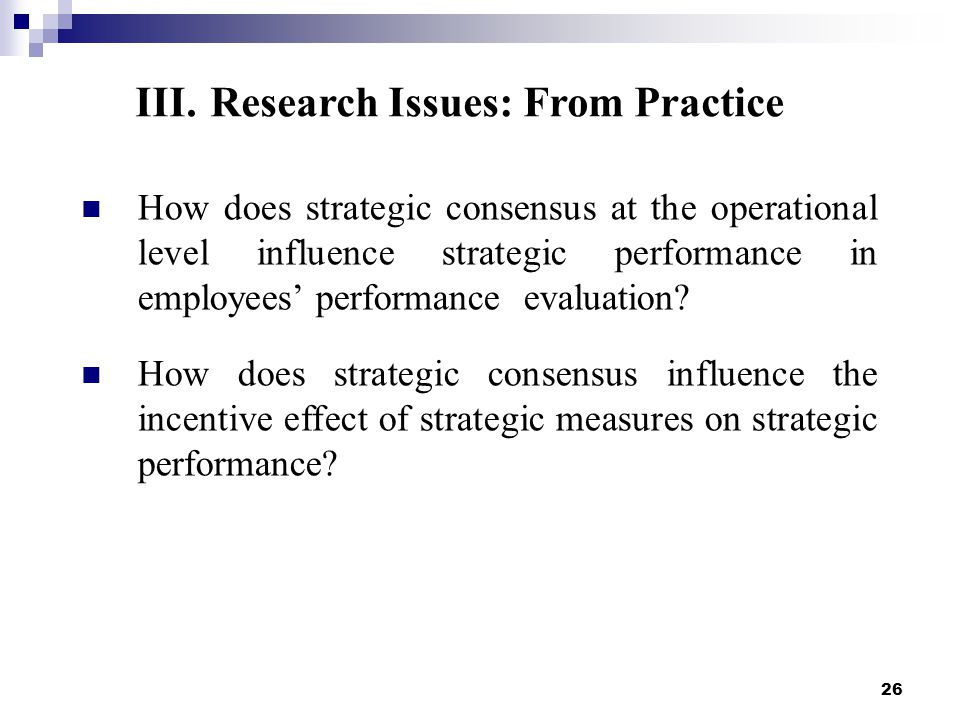26 III.Research Issues: From Practice How does strategic consensus at the operational level influence strategic performance in employees' performance evaluation.