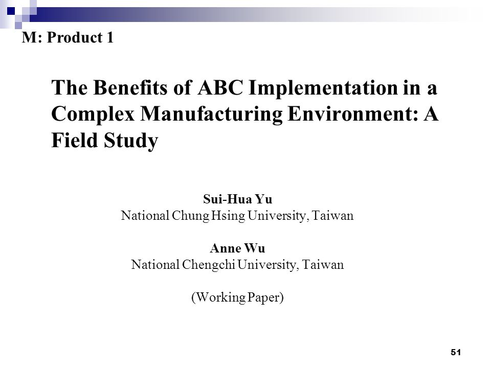 51 The Benefits of ABC Implementation in a Complex Manufacturing Environment: A Field Study Sui-Hua Yu National Chung Hsing University, Taiwan Anne Wu National Chengchi University, Taiwan (Working Paper) M: Product 1