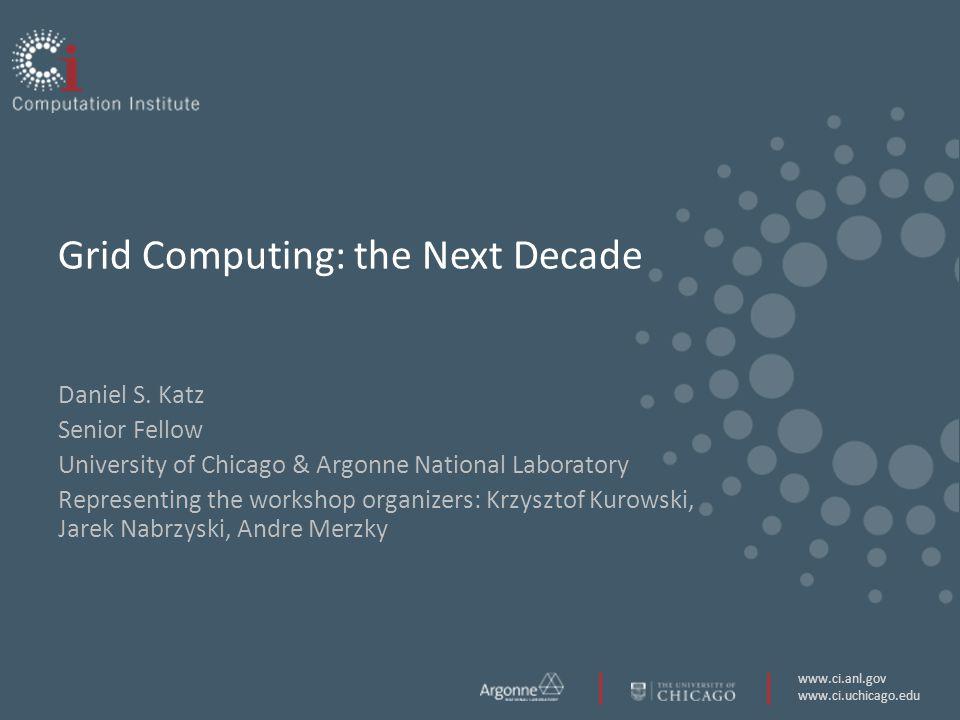 www.ci.anl.gov www.ci.uchicago.edu Grid Computing: the Next Decade Daniel S.