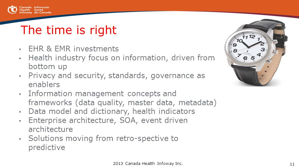 The time is right EHR & EMR investments Health industry focus on information, driven from bottom up Privacy and security, standards, governance as enablers Information management concepts and frameworks (data quality, master data, metadata) Data model and dictionary, health indicators Enterprise architecture, SOA, event driven architecture Solutions moving from retro-spective to predictive 11 2013 Canada Health Infoway Inc.