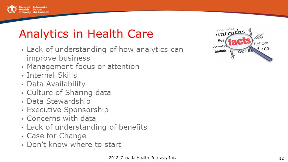 Analytics in Health Care Lack of understanding of how analytics can improve business Management focus or attention Internal Skills Data Availability Culture of Sharing data Data Stewardship Executive Sponsorship Concerns with data Lack of understanding of benefits Case for Change Don't know where to start 12 2013 Canada Health Infoway Inc.