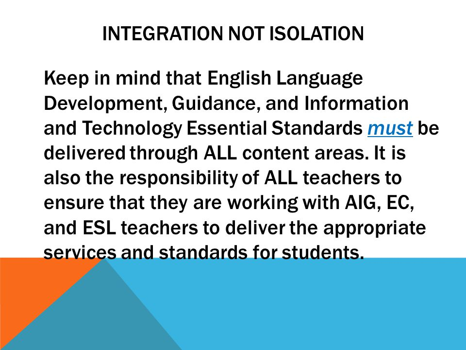 INTEGRATION NOT ISOLATION Keep in mind that English Language Development, Guidance, and Information and Technology Essential Standards must be deliver