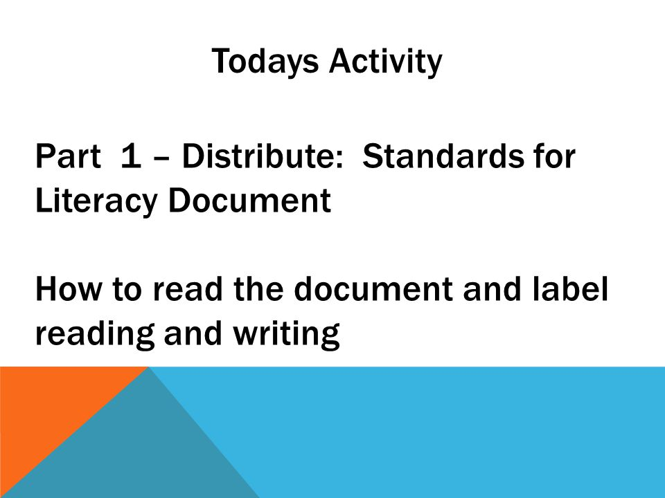 Todays Activity Part 1 – Distribute: Standards for Literacy Document How to read the document and label reading and writing