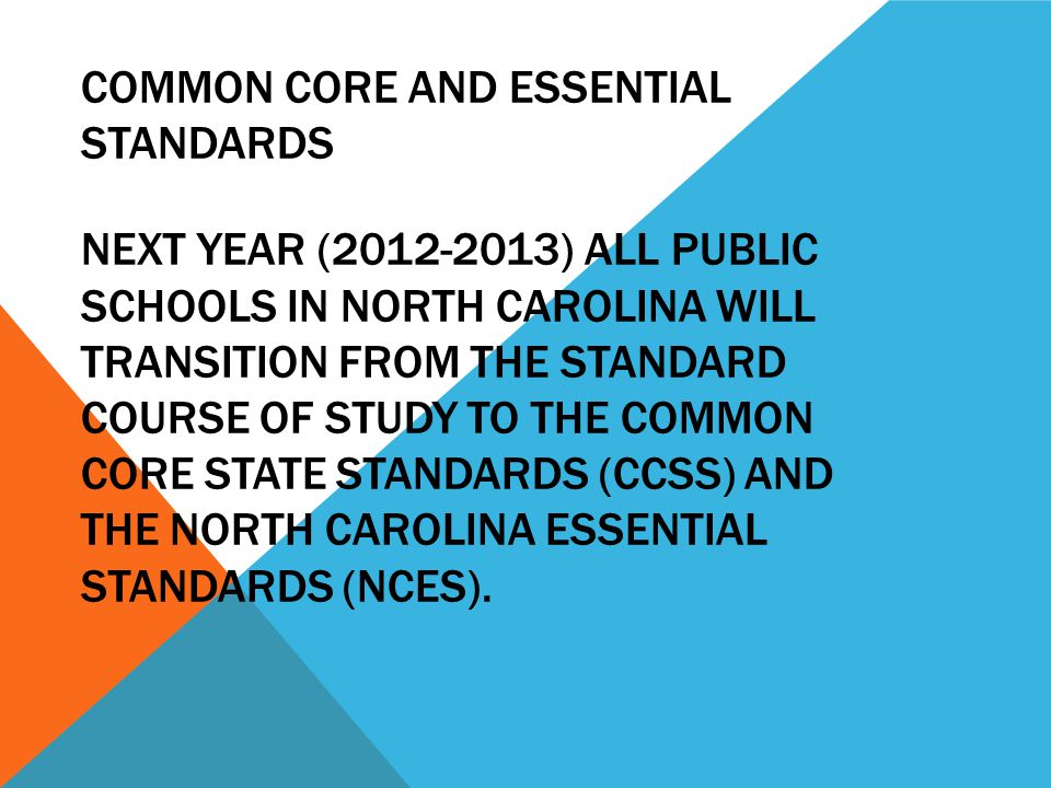 COMMON CORE AND ESSENTIAL STANDARDS NEXT YEAR (2012-2013) ALL PUBLIC SCHOOLS IN NORTH CAROLINA WILL TRANSITION FROM THE STANDARD COURSE OF STUDY TO TH