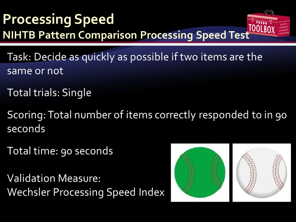 Processing Speed NIHTB Pattern Comparison Processing Speed Test Task: Decide as quickly as possible if two items are the same or not Total trials: Sin