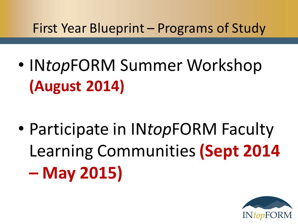 First Year Blueprint – Programs of Study INtopFORM Summer Workshop (August 2014) Participate in INtopFORM Faculty Learning Communities (Sept 2014 – Ma