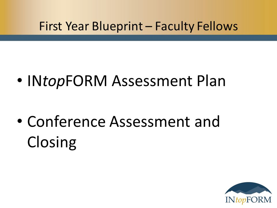 First Year Blueprint – Faculty Fellows INtopFORM Assessment Plan Conference Assessment and Closing