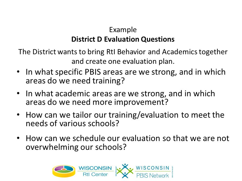 Example District D Evaluation Questions The District wants to bring RtI Behavior and Academics together and create one evaluation plan.