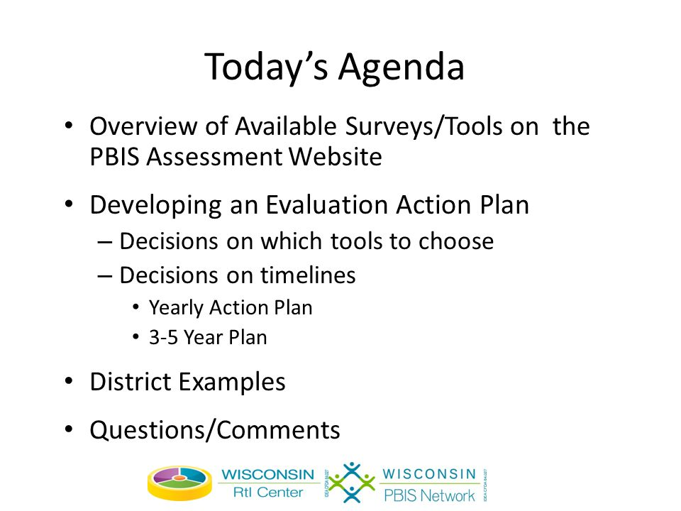 Today's Agenda Overview of Available Surveys/Tools on the PBIS Assessment Website Developing an Evaluation Action Plan – Decisions on which tools to choose – Decisions on timelines Yearly Action Plan 3-5 Year Plan District Examples Questions/Comments