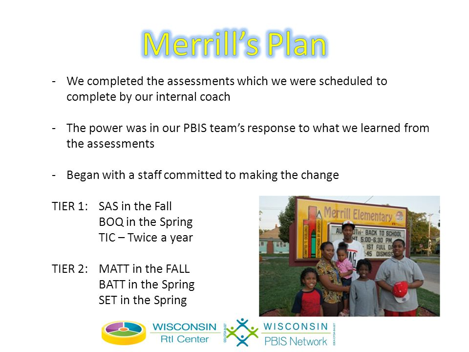 -We completed the assessments which we were scheduled to complete by our internal coach -The power was in our PBIS team's response to what we learned from the assessments -Began with a staff committed to making the change TIER 1: SAS in the Fall BOQ in the Spring TIC – Twice a year TIER 2: MATT in the FALL BATT in the Spring SET in the Spring