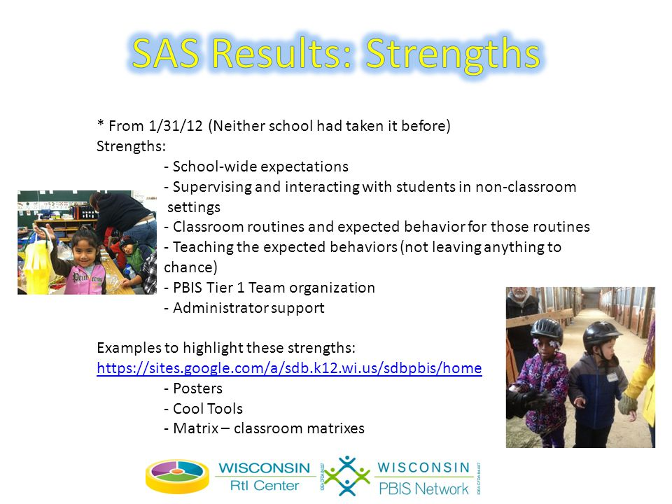* From 1/31/12 (Neither school had taken it before) Strengths: - School-wide expectations - Supervising and interacting with students in non-classroom settings - Classroom routines and expected behavior for those routines - Teaching the expected behaviors (not leaving anything to chance) - PBIS Tier 1 Team organization - Administrator support Examples to highlight these strengths: https://sites.google.com/a/sdb.k12.wi.us/sdbpbis/home - Posters - Cool Tools - Matrix – classroom matrixes