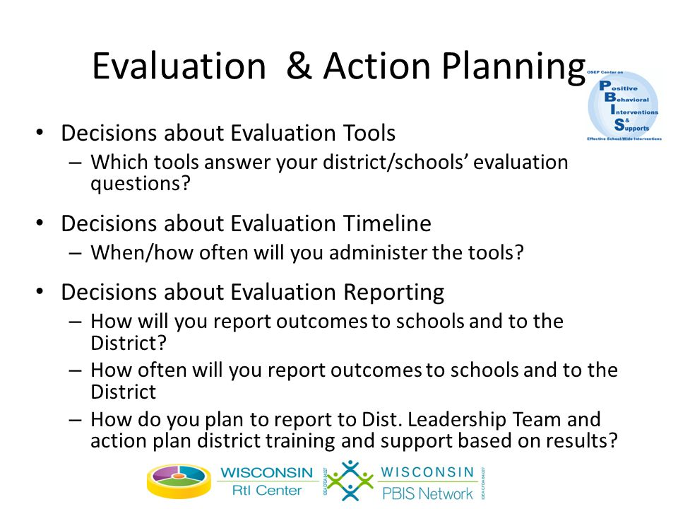 Evaluation & Action Planning Decisions about Evaluation Tools – Which tools answer your district/schools' evaluation questions.