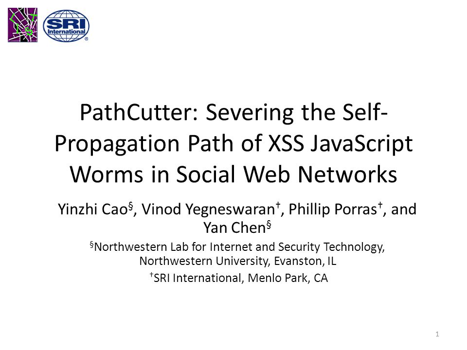 PathCutter: Severing the Self- Propagation Path of XSS JavaScript Worms in Social Web Networks Yinzhi Cao §, Vinod Yegneswaran †, Phillip Porras †, and Yan Chen § § Northwestern Lab for Internet and Security Technology, Northwestern University, Evanston, IL † SRI International, Menlo Park, CA 1