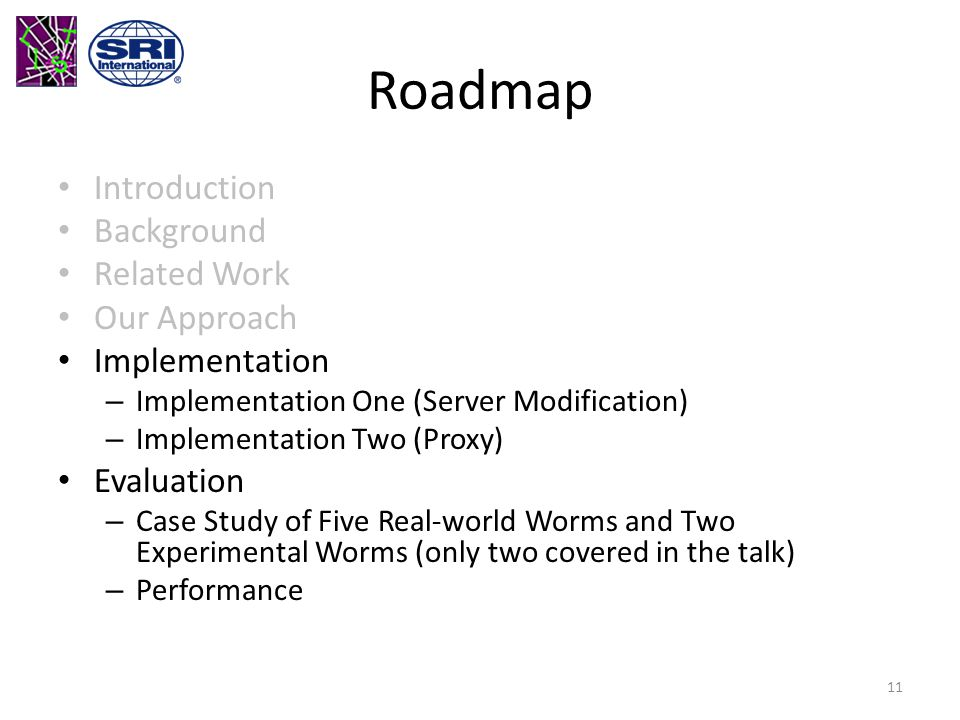 Roadmap Introduction Background Related Work Our Approach Implementation – Implementation One (Server Modification) – Implementation Two (Proxy) Evaluation – Case Study of Five Real-world Worms and Two Experimental Worms (only two covered in the talk) – Performance 11