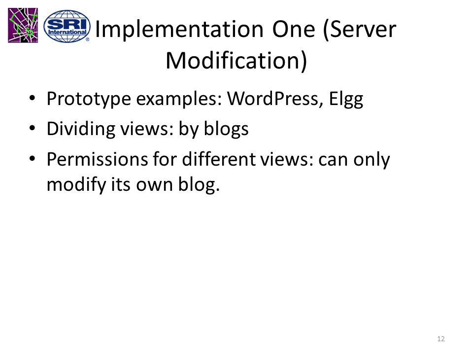 Implementation One (Server Modification) Prototype examples: WordPress, Elgg Dividing views: by blogs Permissions for different views: can only modify its own blog.