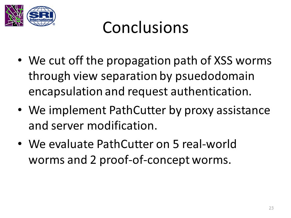 Conclusions We cut off the propagation path of XSS worms through view separation by psuedodomain encapsulation and request authentication.