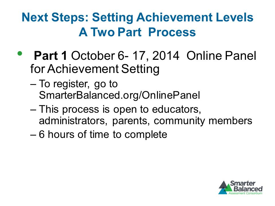 Next Steps: Setting Achievement Levels A Two Part Process Part 1 October 6- 17, 2014 Online Panel for Achievement Setting –To register, go to SmarterBalanced.org/OnlinePanel –This process is open to educators, administrators, parents, community members –6 hours of time to complete