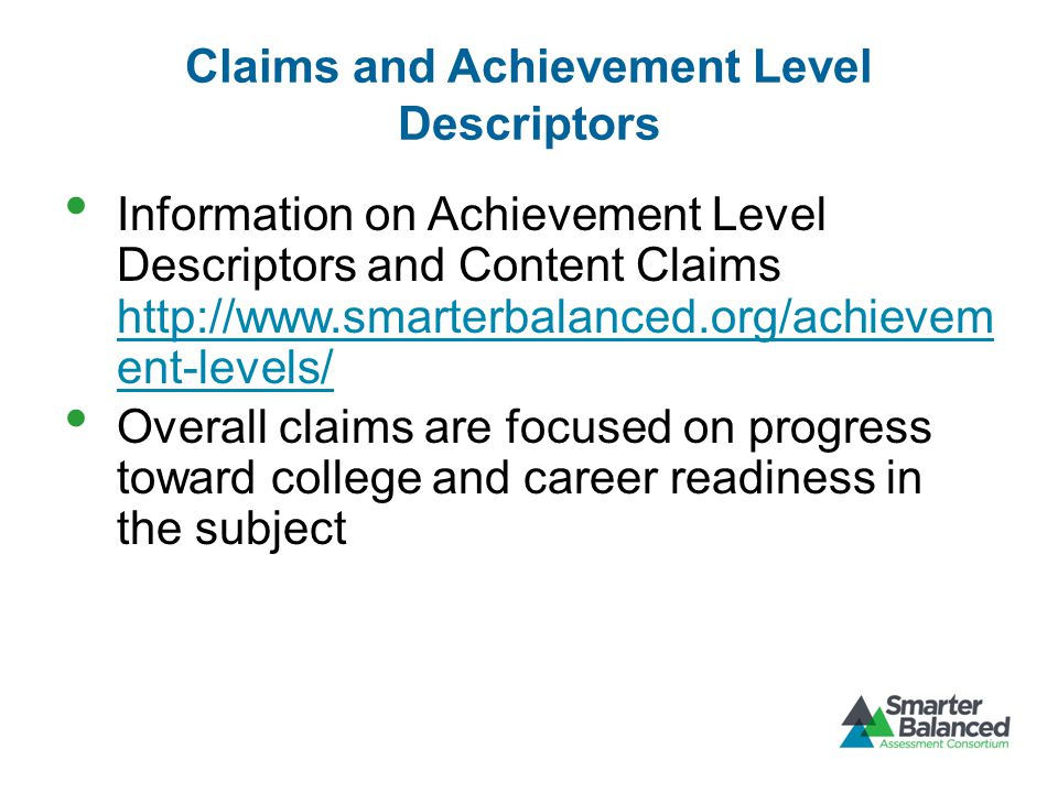 Claims and Achievement Level Descriptors Information on Achievement Level Descriptors and Content Claims http://www.smarterbalanced.org/achievem ent-levels/ http://www.smarterbalanced.org/achievem ent-levels/ Overall claims are focused on progress toward college and career readiness in the subject