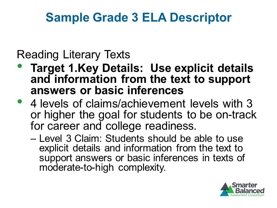 Sample Grade 3 ELA Descriptor Reading Literary Texts Target 1.Key Details: Use explicit details and information from the text to support answers or basic inferences 4 levels of claims/achievement levels with 3 or higher the goal for students to be on-track for career and college readiness.