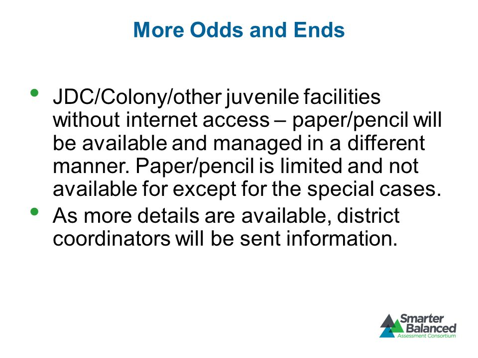 More Odds and Ends JDC/Colony/other juvenile facilities without internet access – paper/pencil will be available and managed in a different manner.