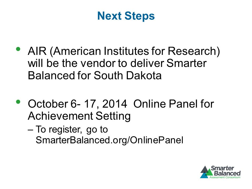 Next Steps AIR (American Institutes for Research) will be the vendor to deliver Smarter Balanced for South Dakota October 6- 17, 2014 Online Panel for Achievement Setting –To register, go to SmarterBalanced.org/OnlinePanel