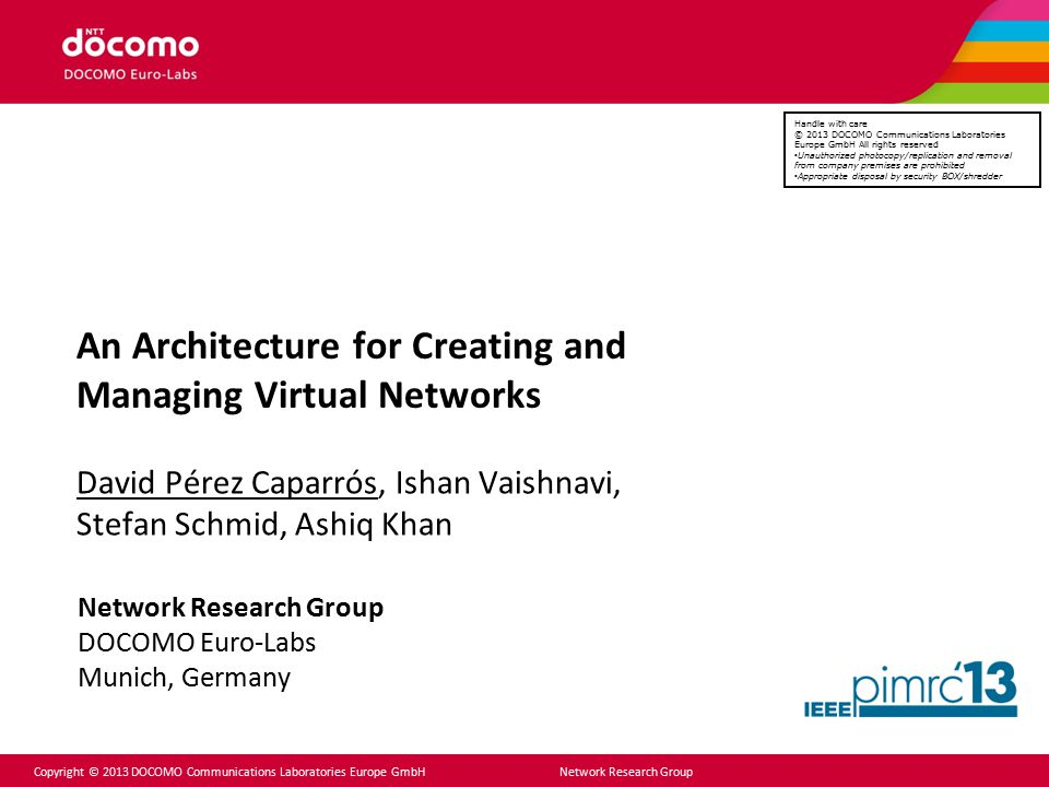 Copyright © 2013 DOCOMO Communications Laboratories Europe GmbH Network Research Group An Architecture for Creating and Managing Virtual Networks Davi