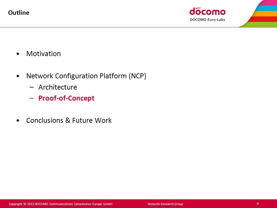 Copyright © 2013 DOCOMO Communications Laboratories Europe GmbH Network Research Group 9 Outline Motivation Network Configuration Platform (NCP) –Arch