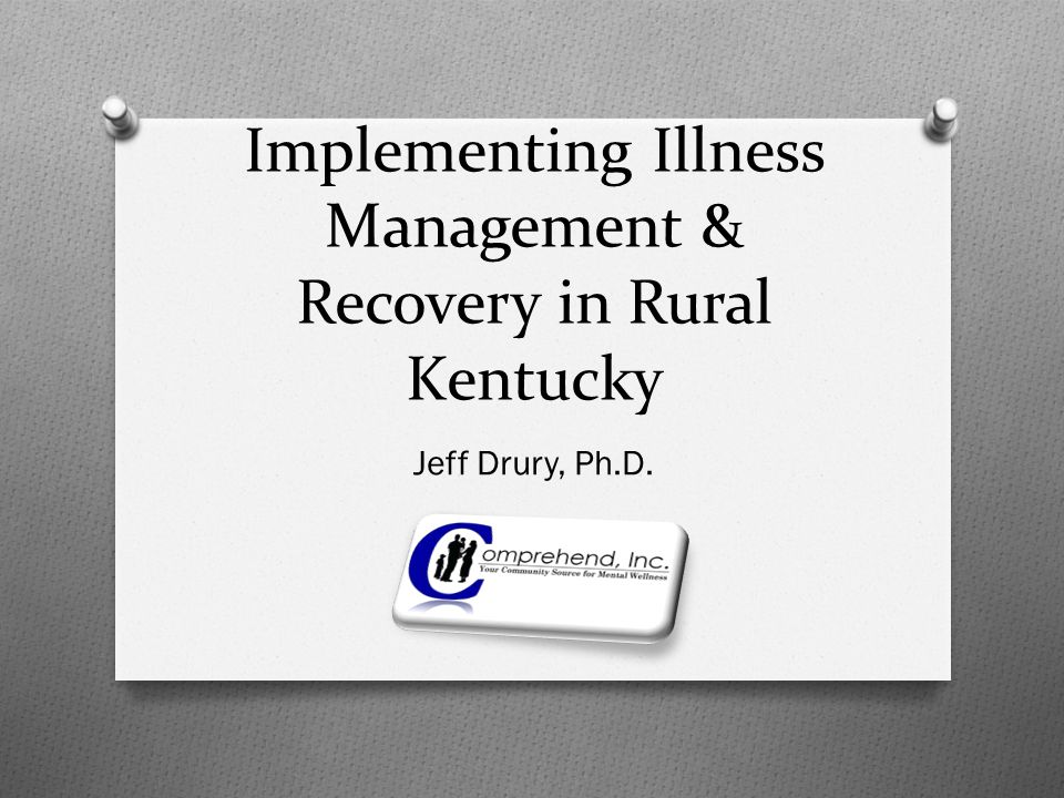 Implementing Illness Management & Recovery in Rural Kentucky Jeff Drury, Ph.D.