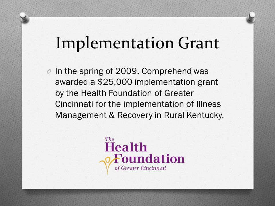 Implementation Grant O In the spring of 2009, Comprehend was awarded a $25,000 implementation grant by the Health Foundation of Greater Cincinnati for the implementation of Illness Management & Recovery in Rural Kentucky.