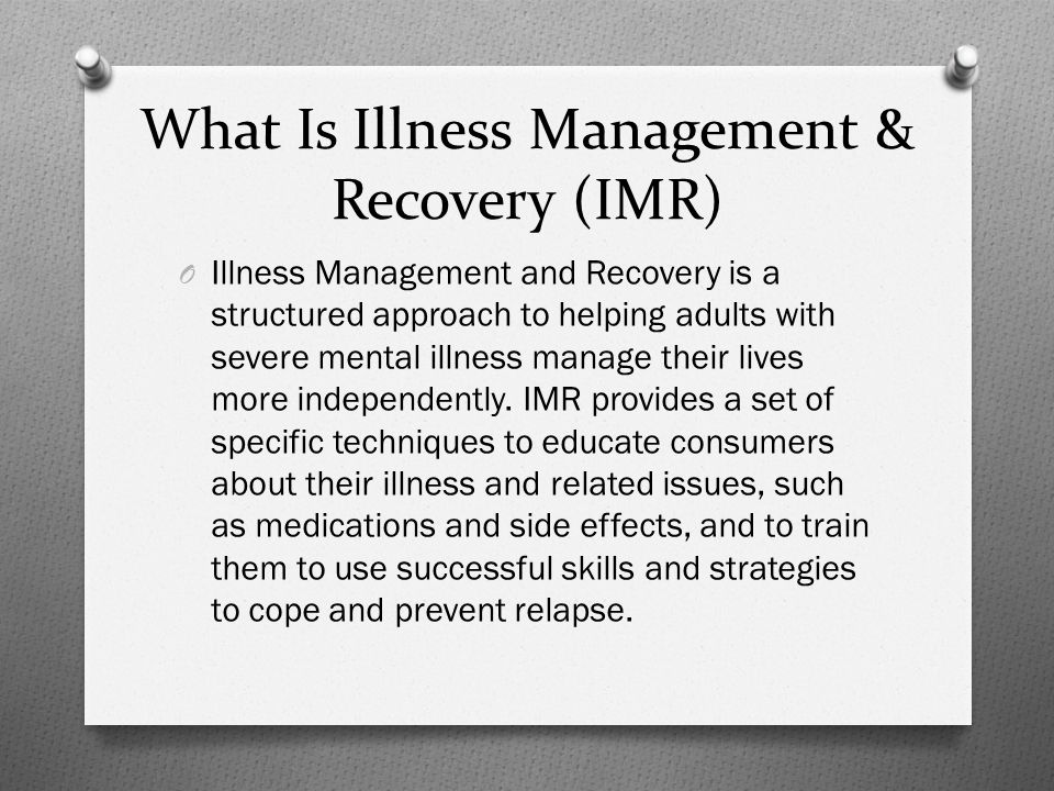 What Is Illness Management & Recovery (IMR) O Illness Management and Recovery is a structured approach to helping adults with severe mental illness manage their lives more independently.