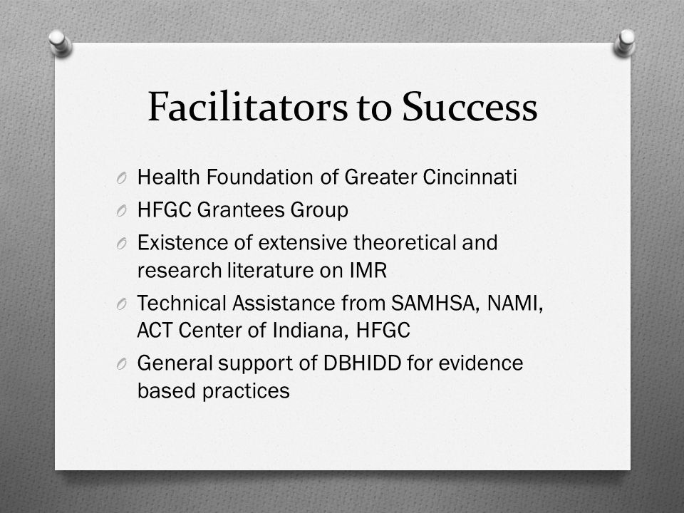 Facilitators to Success O Health Foundation of Greater Cincinnati O HFGC Grantees Group O Existence of extensive theoretical and research literature on IMR O Technical Assistance from SAMHSA, NAMI, ACT Center of Indiana, HFGC O General support of DBHIDD for evidence based practices