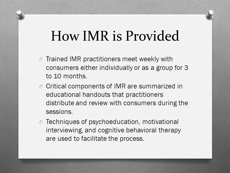 How IMR is Provided O Trained IMR practitioners meet weekly with consumers either individually or as a group for 3 to 10 months.