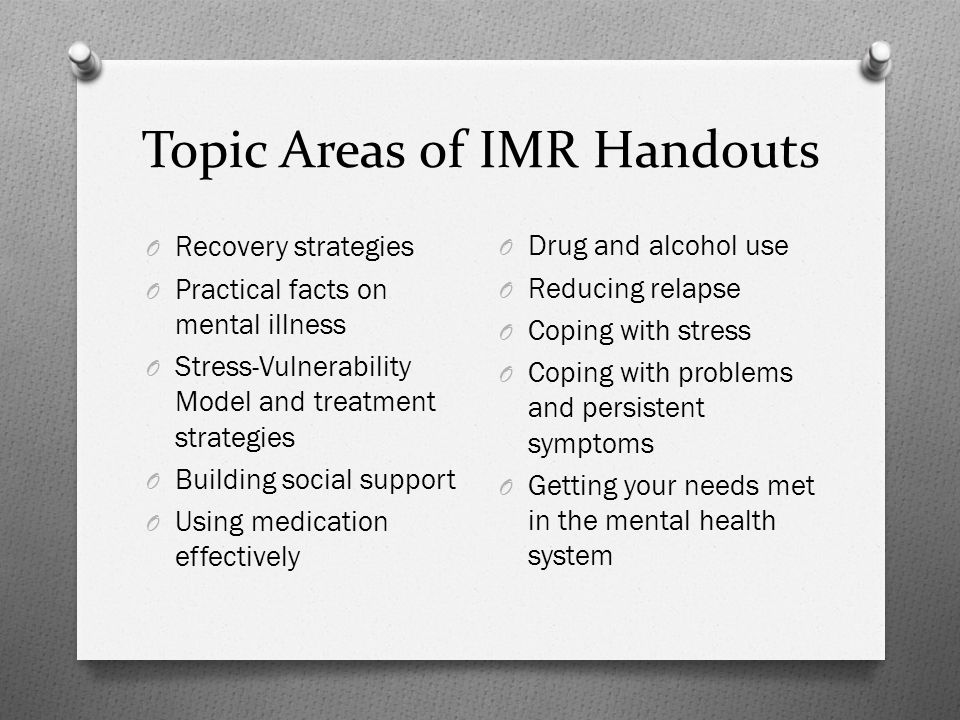 Topic Areas of IMR Handouts O Recovery strategies O Practical facts on mental illness O Stress-Vulnerability Model and treatment strategies O Building social support O Using medication effectively O Drug and alcohol use O Reducing relapse O Coping with stress O Coping with problems and persistent symptoms O Getting your needs met in the mental health system