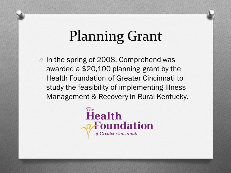 Planning Grant O In the spring of 2008, Comprehend was awarded a $20,100 planning grant by the Health Foundation of Greater Cincinnati to study the feasibility of implementing Illness Management & Recovery in Rural Kentucky.